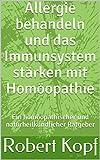 Allergie behandeln und das Immunsystem stärken mit Homöopathie: Ein homöopathischer und naturheilkundlicher Ratgeber