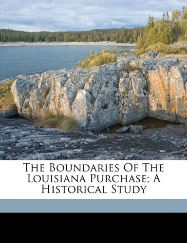 The boundaries of the Louisiana Purchase; a historical study