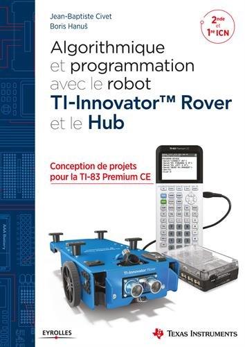 Algorithmique et programmation avec le robot TI-Innovator TM Rover et le Hub: Conception de projets avec la TI-83 Premium CE
