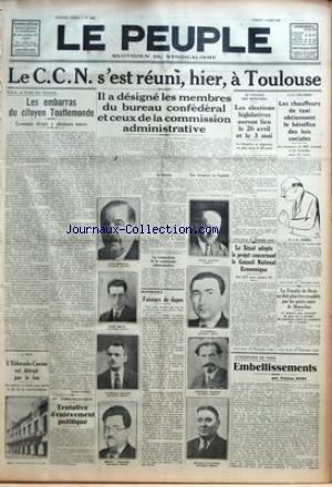 PEUPLE (LE) [No 5526] du 07/03/1936 - LE C.C.N. S'EST REUNI - HIER - A TOULOUSE - POUR LE PLAN DU TRAVAIL - LES EMBARRAS DU CITOYEN TOUTLEMONDE - ECONOMIE DIRIGEE A PLUSIEURS SAUCES PAR LUCIEN LAURAT - A NICE - L'ELDORADO-CASINO EST DETRUIT PAR LE FEU - LE SINISTRE A ECLATE PEU APRES LA FIN DE LA REPRESENTATION - EN TCHECOSLOVAQUIE - TENTATIVE D'ENLEVEMENT POLITIQUE - IL A DESIGNE LES MEMBRES DU BUREAU CONFEDERAL ET CEUX DE LA COMMISSION ADMINISTRATIVE - LE BUREAU - LA COMPOSITION DE LA COMMISS