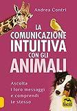 La comunicazione intuitiva con gli animali: Ascolta i loro messaggi e comprendi te stesso