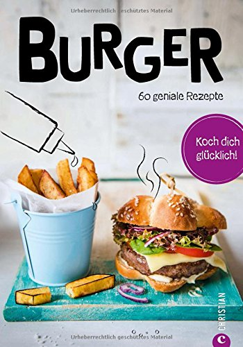 Burger Kochbuch: Koch dich glücklich: Burger. 60 geniale Rezepte. Burger-Rezepte von Fleisch über Meeresfrüchte bis vegetarisch. Neue Rezeptideen für Burger-Pattys von Hack bis vegan.