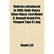 Vehicles Introduced in 1906: Rolls-Royce Silver Ghost, Ford Model K, Renault Grand Prix, Peugeot Type 81, Aag