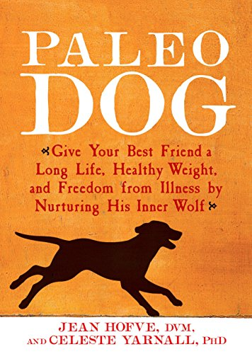 Paleo Dog: Give Your Best Friend a Long Life, Healthy Weight, and Freedom from Illness by N Urturing His Inner Wolf