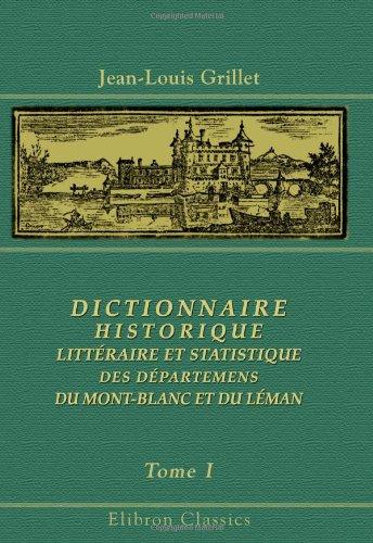 Dictionnaire historique, littéraire et statistique des départemens du Mont-Blanc et du Léman: Contenant l'Histoire ancienne et moderne de la Savoie,... Tome 1