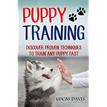 Puppy Training Discover Proven Techniques To Train Any Puppy Fast (Obedience Training, Potty Training, House Training)