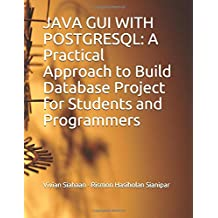 JAVA GUI WITH POSTGRESQL: A Practical Approach to Build Database Project for Students and Programmers