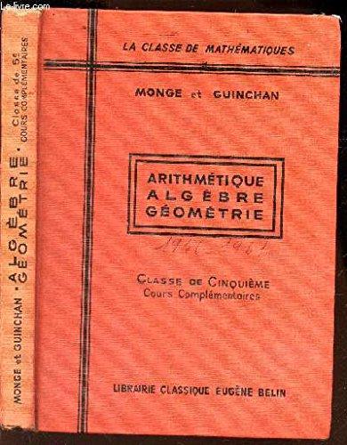 ARITHMETIQUE ALGEBRE GEOMETRIQUE / LA CLASSE DE MATHEAMTIQUES / CLASSE DE 5e - COURS COMPLEMNTAIRES / 5e EIDTION / ENSEIGNEMENT DU SECOND DEGRE - programme de 1947. par MONGE M / GUINCHAN M