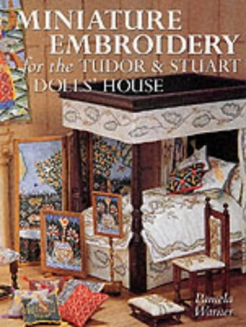 Miniature Embroidery for the Tudor and Stuart Dolls' House by Ms Pamela J. Warner (2001-09-27)
