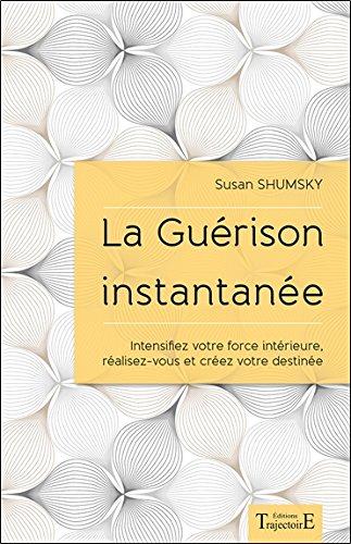 La Guérison instantanée - Intensifiez votre force intérieure, réalisez-vous et créez votre destinée par Susan Shumsky