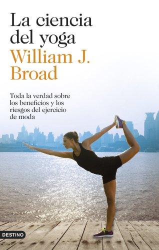 La ciencia del yoga: Toda la verdad sobre los beneficios y los riesgos del ejercicio de moda por William J. Broad