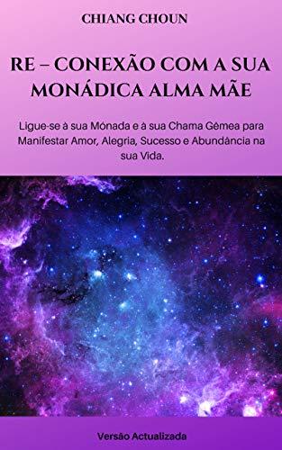 RE – CONEXÃO COM A SUA MONÁDICA ALMA MÃE: Ligue-se à sua Monada e à sua Chama Gêmea para Manifestar Amor, Alegria, Sucesso e Abundância na sua Vida (Portuguese Edition)