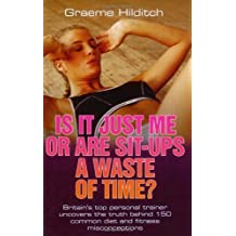 Is It Just Me or Are Sit-Ups a Waste of Time? by Graeme Hilditch (2008-12-01)