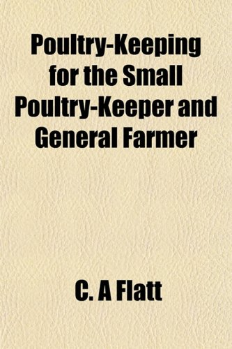 Poultry-Keeping for the Small Poultry-Keeper and General Farmer