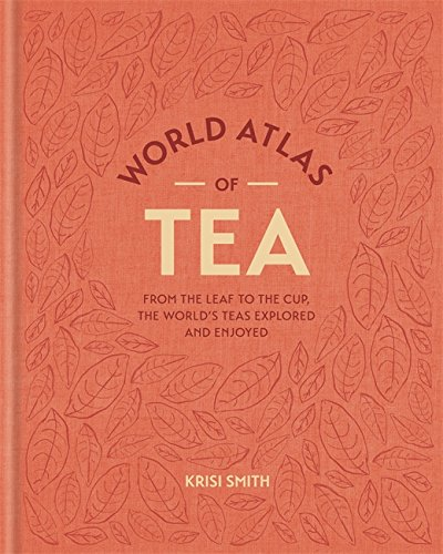 world-atlas-of-tea-from-the-leaf-to-the-cup-the-worlds-teas-explored-and-enjoyed