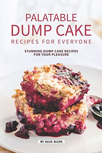 Palatable Dump Cake Recipes for Everyone: Stunning Dump Cake Recipes for Your Pleasure
