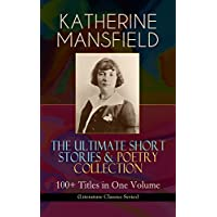 KATHERINE MANSFIELD – The Ultimate Short Stories & Poetry Collection: 100+ Titles in One Volume (Literature Classics Series): Prelude, Bliss, At the Bay, ... Child Verses and many more (English Edition)