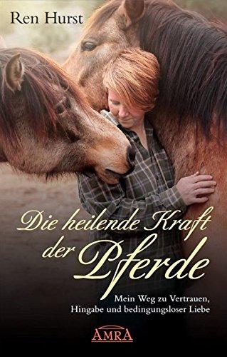 Die heilende Kraft der Pferde: Mein Weg zu Vertrauen, Hingabe und bedingungsloser Liebe