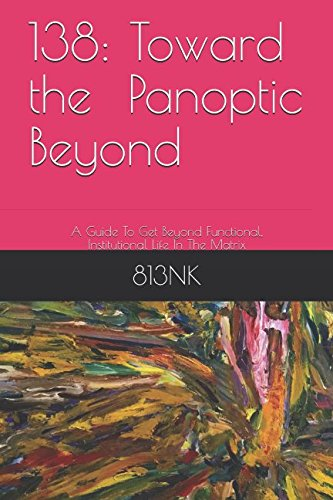 138: Toward a Panoptic Beyond: A Guide To Get Beyond Functional, Institutional Life In The Matrix (BlankMediation, Band 4)