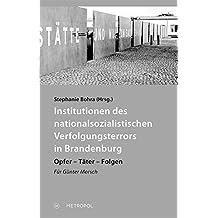 Institutionen des nationalsozialistischen Verfolgungsterrors in Brandenburg: Opfer – Täter – Folgen. Für Günter Morsch