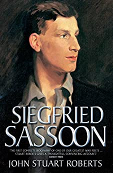 Siegfried Sassoon - The First Complete Biography of One of Our Greatest War Poets by [Roberts, John Stuart]