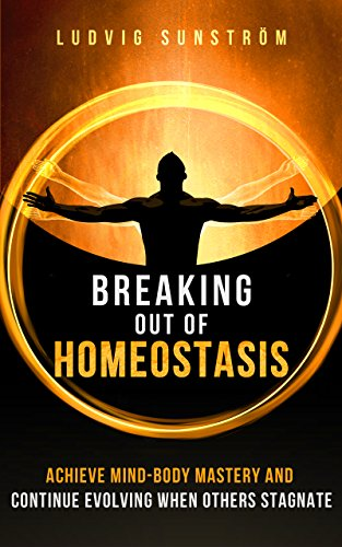 Breaking out of Homeostasis: Achieve Mind-Body Mastery and Continue Evolving When Others Stagnate (English Edition)
