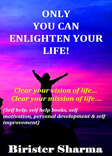 ONLY  YOU CAN ENLIGHTEN YOUR LIFE!: Clear your vision of life…  Clear your mission of life….(self help, self help books, self motivation, personal development, self improvement) (English Edition)