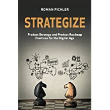 Strategize: Product Strategy and Product Roadmap Practices for the Digital Age by Roman Pichler (2016-04-26)
