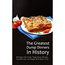 The Greatest Dump Dinners In History: Delicious, Fast & Easy Dump Dinner Recipes You Will Love (For People With Busy Lives) (English Edition)