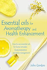 Essential Oils for Aromatherapy and Health Enhancement: How to Use Essential Oils for Home Remedies, Food Preparation, and Stress Management Paperback