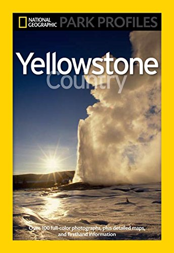 National Geographic Park Profiles: Yellowstone Country: Over 100 Full-Color Photographs, plus Detailed Maps, and Firsthand Information -