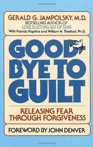 Good-Bye to Guilt: Releasing Fear Through Forgiveness: Releasing Fear Through Foregivenss