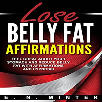 Lose Belly Fat Affirmations: Feel Great About Your Stomach and Reduce Belly  Fat with Affirmations and Hypnosis (Audio Download): Amazon.co.uk: E. N.  Minter, InnerPeace Productions, E. N. Minter: Audible Audiobooks