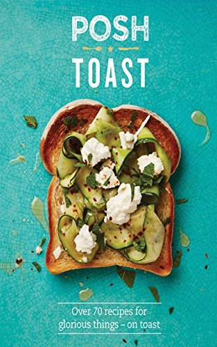 Posh toast over 70 recipes for glorious things on toast posh 1 a lower priced version of this book is available forumfinder Image collections