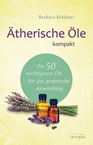 Ätherische Öle kompakt: Die 50 wichtigsten Öle für die praktische Anwendung