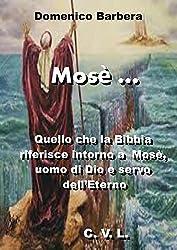 Mosè ...: Quello che la Bibbia riferisce intorno a  Mosè, uomo di Dio e servo dell'Eterno (Italian Edition)