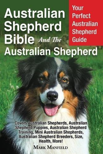 Australian Shepherd Bible And the Australian Shepherd: Your Perfect Australian Shepherd Guide Covers Australian…