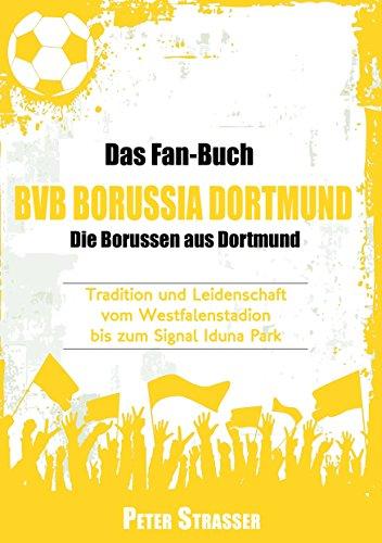 Das Fan-Buch BVB Borussia Dortmund - Die Borussen aus Dortmund: Tradition und Leidenschaft vom Westfalenstadion bis zum Signal Iduna Park
