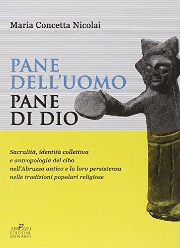 Pane dell'uomo pane di Dio. Sacralità, identità collettiva e antropologia del cibo nell'Abruzzo antico e loro persistenza nelle tradizioni popolari religiose