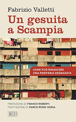 Un Gesuita a Scampia: Come può rinascere una periferia degradata. Prefazione di Franco Roberti. Postfazione di Marco Rossi-Doria