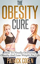 The Obesity Cure - How To Finally Overcome Obesity And Lose Weight For Life (Weight Loss, Weight Loss Motivation, How To Lose Weight)