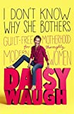 I Don't Know Why She Bothers: Guilt Free Motherhood For Thoroughly Modern Women