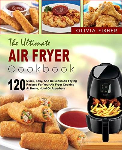 Air Fryer Cookbook: The Ultimate Air Fryer Cookbook- 120 Quick, Easy, And Delicious Air Frying Recipes for Your Air Fryer Cooking at Home, Hotel Or Anywhere( ... Healthy Fried Foods) (English Edition) (At Home Hotels)