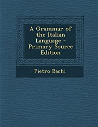 A Grammar of the Italian Language - Primary Source Edition