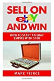 Sell on eBay and Win: How to Start an eBay Empire With $100: Volume 1 by Marc Pierce (2015-04-10)