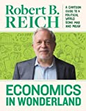 Economics In Wonderland Robert Reich'S Cartoon Guide To A Political World Gone Mad And Mean
