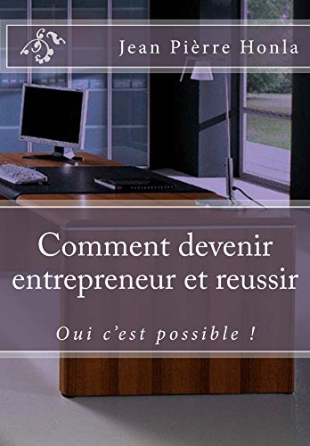 Comment devenir entrepreneur et réussir: Oui c'est possible ! par Jean Pièrre Honla