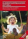 Elementarpädagogik aktuell: Die Entwicklung des Kindes professionell begleiten