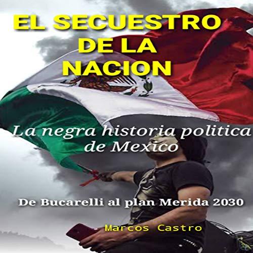 EL SECUESTRO DE LA NACION: la negra historia política de México: de Bucarelli al plan Mérida 2030 por Marcos Castro