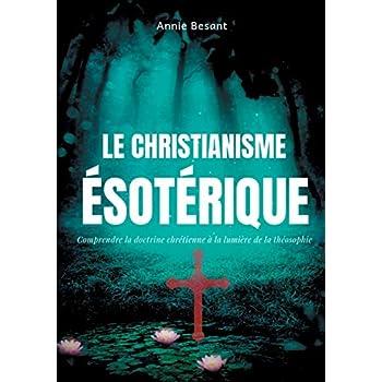 Le christianisme ésotérique : Comprendre la doctrine chrétienne à la lumière de la théosophie, suivi de Le christianisme théosophique